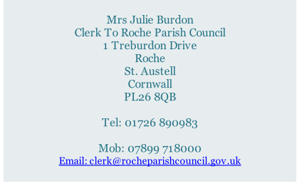 Mrs Julie Burdon Clerk To Roche Parish Council 1 Treburdon Drive Roche St. Austell Cornwall PL26 8QB  Tel: 01726 890983   Mob: 07899 718000 Email: clerk@rocheparishcouncil.gov.uk